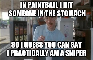 So I Guess You Can Say Things Are Getting Pretty Serious Meme | IN PAINTBALL I HIT SOMEONE IN THE STOMACH SO I GUESS YOU CAN SAY I PRACTICALLY AM A SNIPER | image tagged in memes,so i guess you can say things are getting pretty serious | made w/ Imgflip meme maker