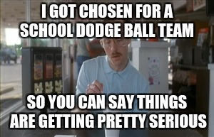So I Guess You Can Say Things Are Getting Pretty Serious Meme | I GOT CHOSEN FOR A SCHOOL DODGE BALL TEAM SO YOU CAN SAY THINGS ARE GETTING PRETTY SERIOUS | image tagged in memes,so i guess you can say things are getting pretty serious | made w/ Imgflip meme maker