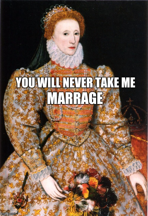 MARRAGE YOU WILL NEVER TAKE ME | image tagged in queen meme | made w/ Imgflip meme maker