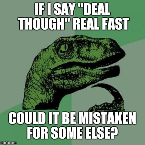 "Changes how I use them two word together | IF I SAY ""DEAL THOUGH"" REAL FAST COULD IT BE MISTAKEN FOR SOME ELSE? 