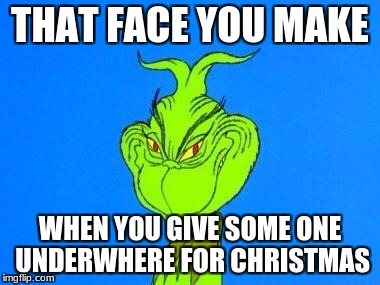 THAT FACE YOU MAKE WHEN YOU GIVE SOME ONE UNDERWHERE FOR CHRISTMAS | image tagged in dispatcher grinch | made w/ Imgflip meme maker