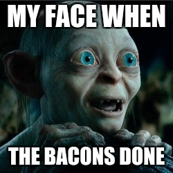 MY FACE WHEN THE BACONS DONE | image tagged in smiggle lord of the rings | made w/ Imgflip meme maker