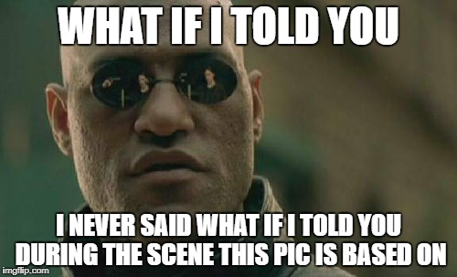 Matrix Morpheus Meme | WHAT IF I TOLD YOU I NEVER SAID WHAT IF I TOLD YOU DURING THE SCENE THIS PIC IS BASED ON | image tagged in memes,matrix morpheus | made w/ Imgflip meme maker
