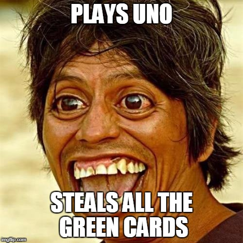 PLAYS UNO STEALS ALL THE GREEN CARDS | image tagged in memes,mexican | made w/ Imgflip meme maker