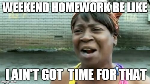 Aint Nobody Got Time For That Meme | WEEKEND HOMEWORK BE LIKE I AIN'T GOT  TIME FOR THAT | image tagged in memes,aint nobody got time for that | made w/ Imgflip meme maker