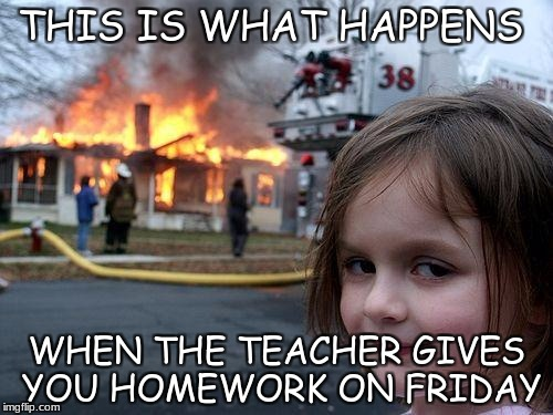Disaster Girl Meme | THIS IS WHAT HAPPENS WHEN THE TEACHER GIVES YOU HOMEWORK ON FRIDAY | image tagged in memes,disaster girl | made w/ Imgflip meme maker