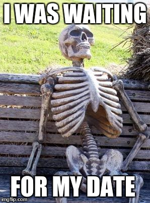 Waiting Skeleton Meme | I WAS WAITING FOR MY DATE | image tagged in memes,waiting skeleton | made w/ Imgflip meme maker