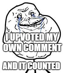 forever alone | I UPVOTED MY OWN COMMENT AND IT COUNTED | image tagged in forever alone | made w/ Imgflip meme maker