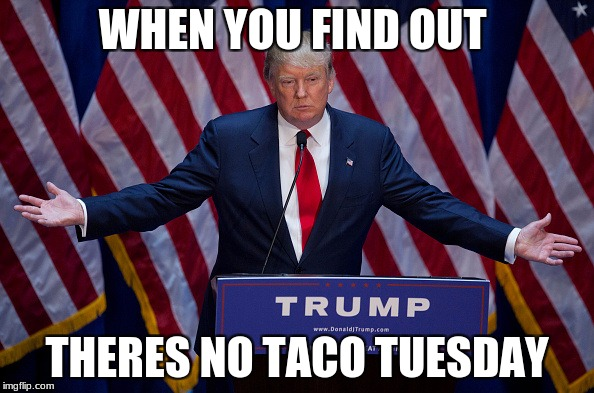 Trump Bruh |  WHEN YOU FIND OUT; THERES NO TACO TUESDAY | image tagged in trump bruh | made w/ Imgflip meme maker