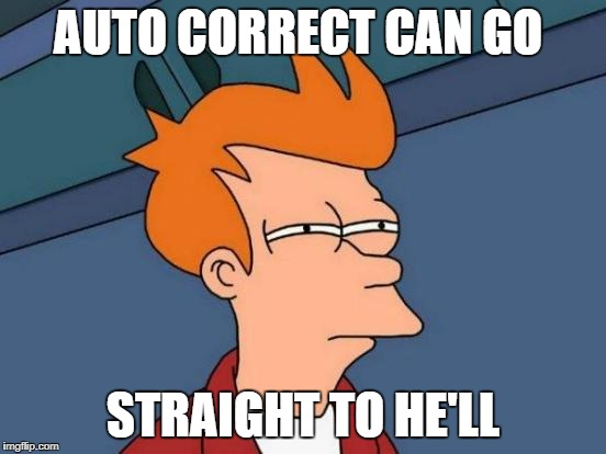 Futurama Fry Meme | AUTO CORRECT CAN GO STRAIGHT TO HE'LL | image tagged in memes,futurama fry | made w/ Imgflip meme maker