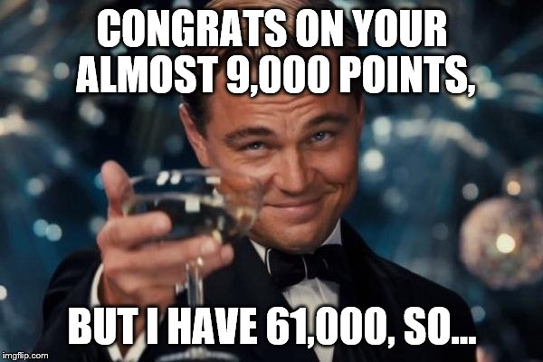 Leonardo Dicaprio Cheers Meme | CONGRATS ON YOUR ALMOST 9,000 POINTS, BUT I HAVE 61,000, SO... | image tagged in memes,leonardo dicaprio cheers | made w/ Imgflip meme maker