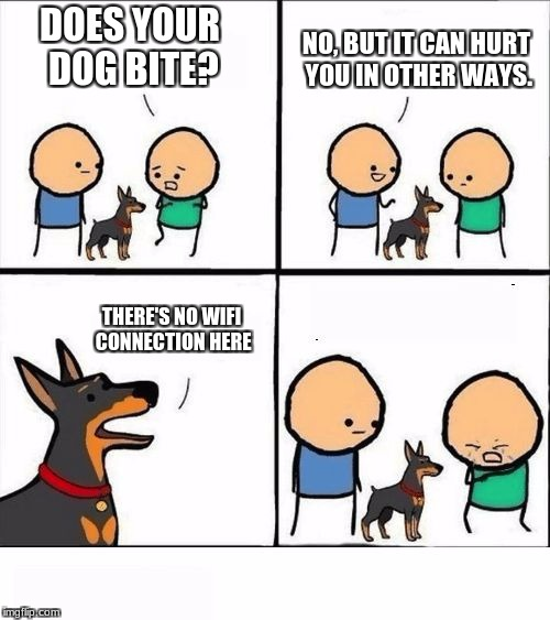 Does Your Dog Bite? | DOES YOUR DOG BITE? NO, BUT IT CAN HURT YOU IN OTHER WAYS. THERE'S NO WIFI CONNECTION HERE | image tagged in does your dog bite,memes,cyanide and happiness | made w/ Imgflip meme maker