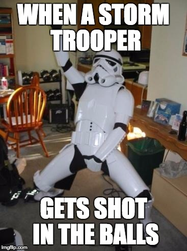 Star Wars Fan |  WHEN A STORM TROOPER; GETS SHOT IN THE BALLS | image tagged in star wars fan | made w/ Imgflip meme maker