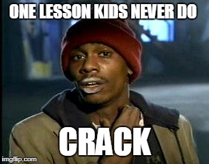 Y'all Got Any More Of That Meme | ONE LESSON KIDS NEVER DO CRACK | image tagged in memes,yall got any more of | made w/ Imgflip meme maker
