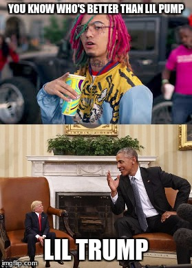 YOU KNOW WHO'S BETTER THAN LIL PUMP LIL TRUMP | image tagged in memes,funny,dank,trump | made w/ Imgflip meme maker
