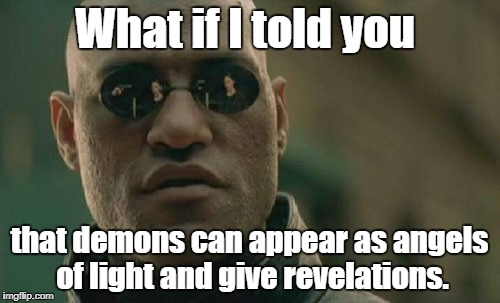 Don't be fooled! | What if I told you that demons can appear as angels of light and give revelations. | image tagged in memes,matrix morpheus,demons,angels | made w/ Imgflip meme maker