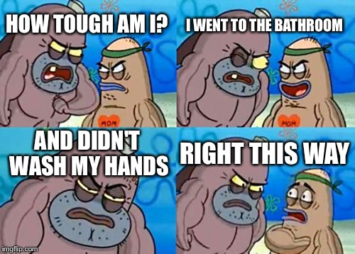 How Tough Are You Meme | HOW TOUGH AM I? I WENT TO THE BATHROOM AND DIDN'T WASH MY HANDS RIGHT THIS WAY | image tagged in memes,how tough are you | made w/ Imgflip meme maker