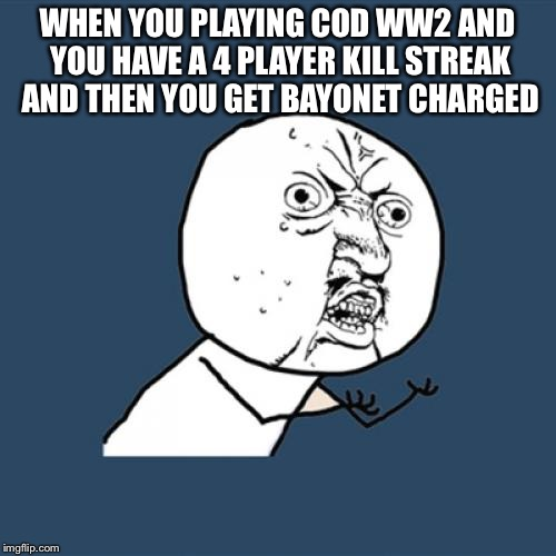 Y U No Meme | WHEN YOU PLAYING COD WW2 AND YOU HAVE A 4 PLAYER KILL STREAK AND THEN YOU GET BAYONET CHARGED | image tagged in memes,y u no | made w/ Imgflip meme maker