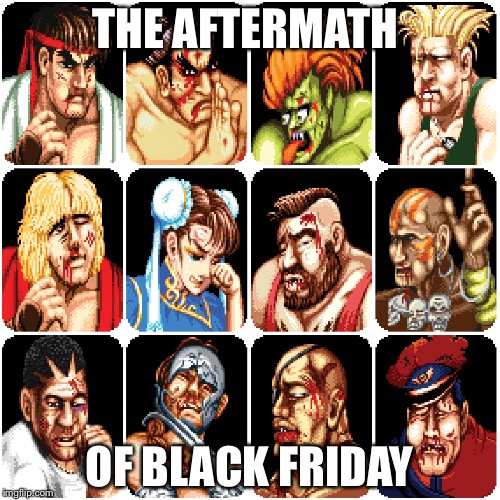 Characters from Street Fighter 2 | THE AFTERMATH OF BLACK FRIDAY | image tagged in characters from street fighter 2 | made w/ Imgflip meme maker