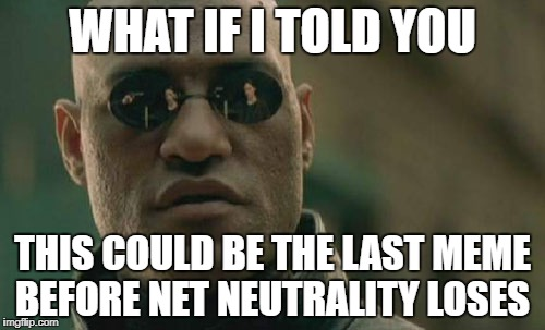 Matrix Morpheus Meme |  WHAT IF I TOLD YOU; THIS COULD BE THE LAST MEME BEFORE NET NEUTRALITY LOSES | image tagged in memes,matrix morpheus | made w/ Imgflip meme maker