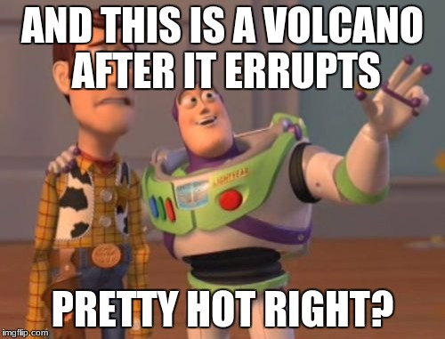 X, X Everywhere Meme | AND THIS IS A VOLCANO AFTER IT ERRUPTS PRETTY HOT RIGHT? | image tagged in memes,x,x everywhere,x x everywhere | made w/ Imgflip meme maker