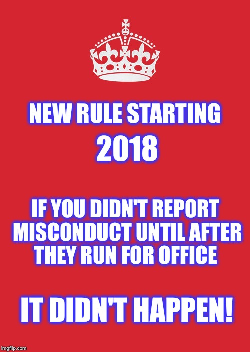 #Me Too |  NEW RULE STARTING; 2018; IF YOU DIDN'T REPORT MISCONDUCT UNTIL AFTER THEY RUN FOR OFFICE; IT DIDN'T HAPPEN! | image tagged in memes,keep calm and carry on red,misconduct,harrassment,weinstein,me too | made w/ Imgflip meme maker