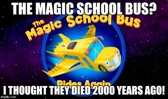 magic school bus | THE MAGIC SCHOOL BUS? I THOUGHT THEY DIED 2000 YEARS AGO! | image tagged in good fellas hilarious | made w/ Imgflip meme maker