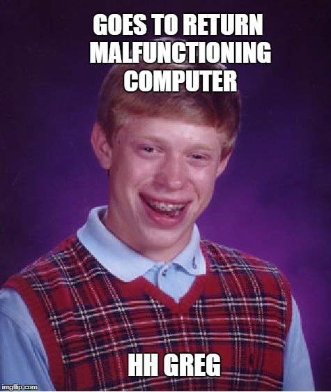 Bad Luck Brian Meme | GOES TO RETURN MALFUNCTIONING COMPUTER HH GREG | image tagged in memes,bad luck brian | made w/ Imgflip meme maker
