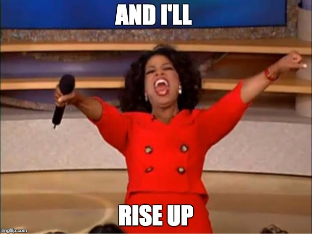 Oprah You Get A Meme | AND I'LL RISE UP | image tagged in memes,oprah you get a | made w/ Imgflip meme maker