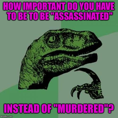 "Philosoraptor Meme | HOW IMPORTANT DO YOU HAVE TO BE TO BE ""ASSASSINATED"" INSTEAD OF ""MURDERED""? 