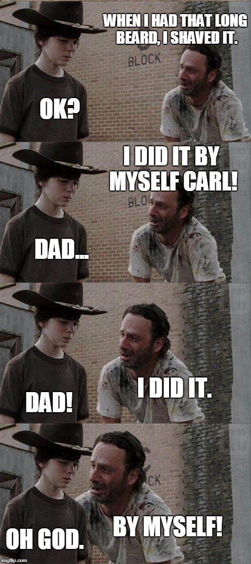 Rick and Carl Long Meme | WHEN I HAD THAT LONG BEARD, I SHAVED IT. OK? I DID IT BY MYSELF CARL! DAD... I DID IT. DAD! BY MYSELF! OH GOD. | image tagged in memes,rick and carl long | made w/ Imgflip meme maker