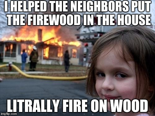 Evil Girl Fire | I HELPED THE NEIGHBORS PUT THE FIREWOOD IN THE HOUSE LITRALLY FIRE ON WOOD | image tagged in evil girl fire | made w/ Imgflip meme maker