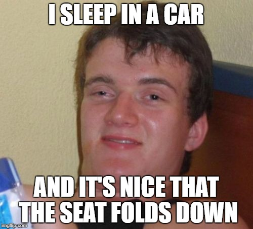 I SLEEP IN A CAR AND IT'S NICE THAT THE SEAT FOLDS DOWN | image tagged in memes,10 guy | made w/ Imgflip meme maker