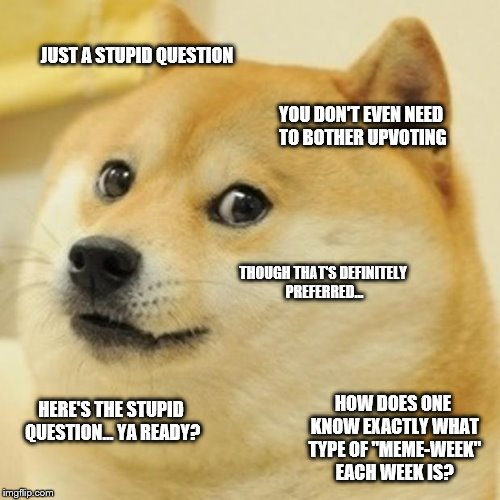 A stupid question | JUST A STUPID QUESTION YOU DON'T EVEN NEED TO BOTHER UPVOTING THOUGH THAT'S DEFINITELY PREFERRED... HERE'S THE STUPID QUESTION... YA READY?  | image tagged in memes,doge,question,dumb | made w/ Imgflip meme maker