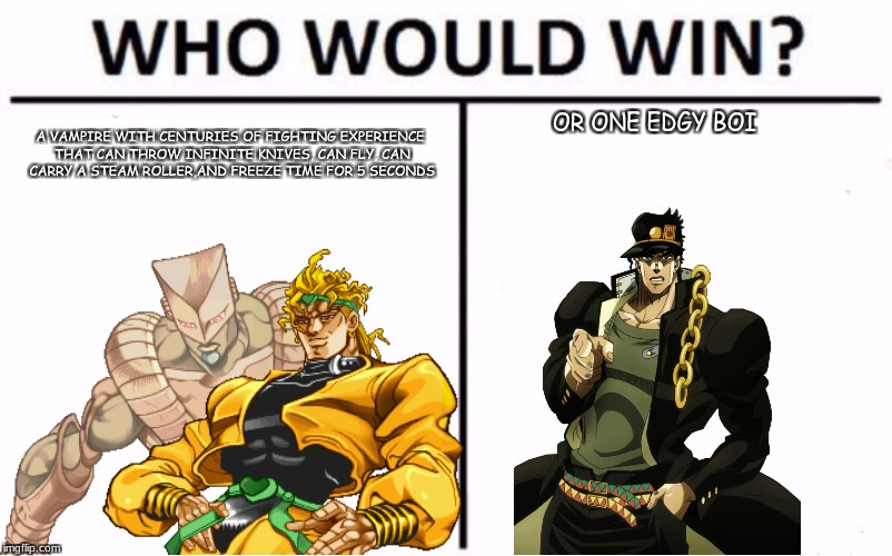 edgy jojo | OR ONE EDGY BOI A VAMPIRE WITH CENTURIES OF FIGHTING EXPERIENCE THAT CAN THROW INFINITE KNIVES, CAN FLY, CAN CARRY A STEAM ROLLER,AND FREEZE | image tagged in jojo's bizarre adventure,who would win,anime,animeme,anime meme,edgy | made w/ Imgflip meme maker