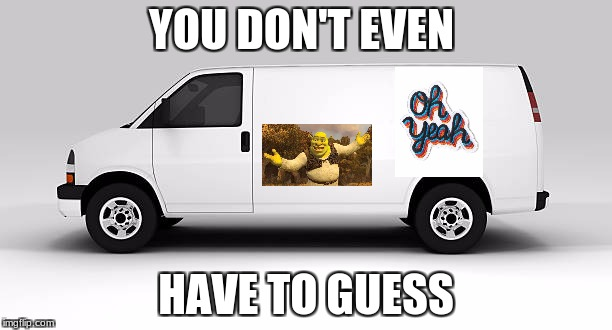 White shrek van | YOU DON'T EVEN HAVE TO GUESS | image tagged in shrek is love | made w/ Imgflip meme maker