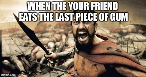 Sparta Leonidas Meme | WHEN THE YOUR FRIEND EATS THE LAST PIECE OF GUM | image tagged in memes,sparta leonidas | made w/ Imgflip meme maker