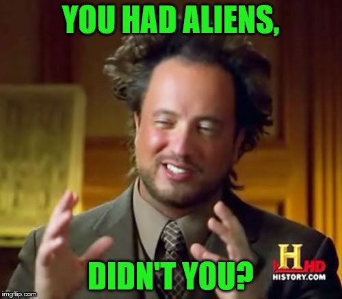 Ancient Aliens Meme | YOU HAD ALIENS, DIDN'T YOU? | image tagged in memes,ancient aliens | made w/ Imgflip meme maker