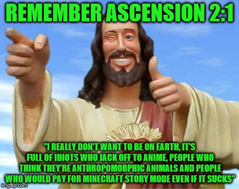 "REMEMBER ASCENSION 2:1 ""I REALLY DON'T WANT TO BE ON EARTH, IT'S FULL OF IDIOTS WHO JACK OFF TO ANIME, PEOPLE WHO THINK THEY'RE ANTHROPOMORP 