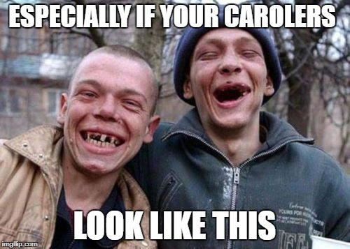 ESPECIALLY IF YOUR CAROLERS LOOK LIKE THIS | made w/ Imgflip meme maker