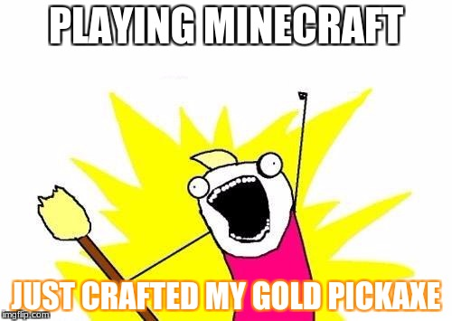 X All The Y Meme | PLAYING MINECRAFT JUST CRAFTED MY GOLD PICKAXE | image tagged in memes,x all the y | made w/ Imgflip meme maker