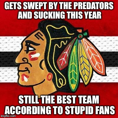 Terrible Team | GETS SWEPT BY THE PREDATORS AND SUCKING THIS YEAR STILL THE BEST TEAM ACCORDING TO STUPID FANS | image tagged in memes,hockey,chicago blackhawks,sports | made w/ Imgflip meme maker