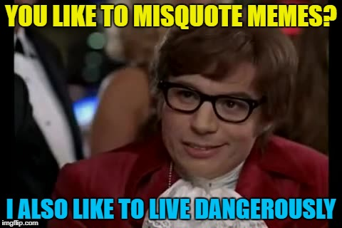 YOU LIKE TO MISQUOTE MEMES? I ALSO LIKE TO LIVE DANGEROUSLY | made w/ Imgflip meme maker