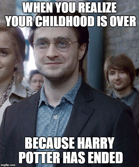 Old Harry Potter | WHEN YOU REALIZE YOUR CHILDHOOD IS OVER BECAUSE HARRY POTTER HAS ENDED | image tagged in old harry potter | made w/ Imgflip meme maker
