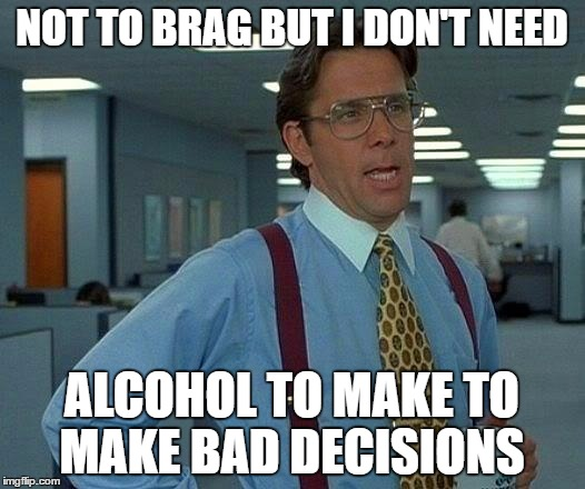 That Would Be Great Meme | NOT TO BRAG BUT I DON'T NEED ALCOHOL TO MAKE TO MAKE BAD DECISIONS | image tagged in memes,that would be great | made w/ Imgflip meme maker