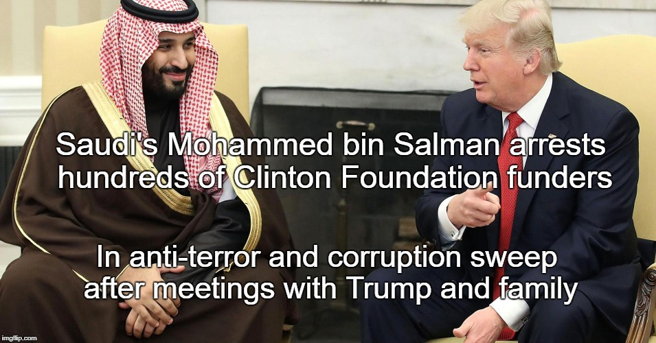 Saudi crackdown | Saudi's Mohammed bin Salman arrests hundreds of Clinton Foundation funders In anti-terror and corruption sweep after meetings with Trump and | made w/ Imgflip meme maker