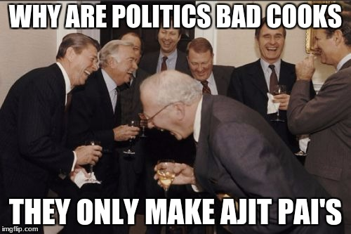 Laughing Men In Suits Meme | WHY ARE POLITICS BAD COOKS THEY ONLY MAKE AJIT PAI'S | image tagged in memes,laughing men in suits | made w/ Imgflip meme maker