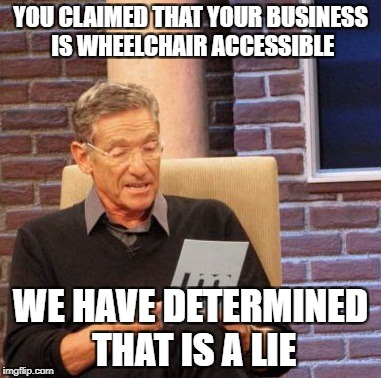 Maury Lie Detector Meme | YOU CLAIMED THAT YOUR BUSINESS IS WHEELCHAIR ACCESSIBLE WE HAVE DETERMINED THAT IS A LIE | image tagged in memes,maury lie detector | made w/ Imgflip meme maker