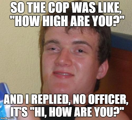 "10 Guy Meme | SO THE COP WAS LIKE, ""HOW HIGH ARE YOU?"" AND I REPLIED, NO OFFICER, IT'S ""HI, HOW ARE YOU?"" 