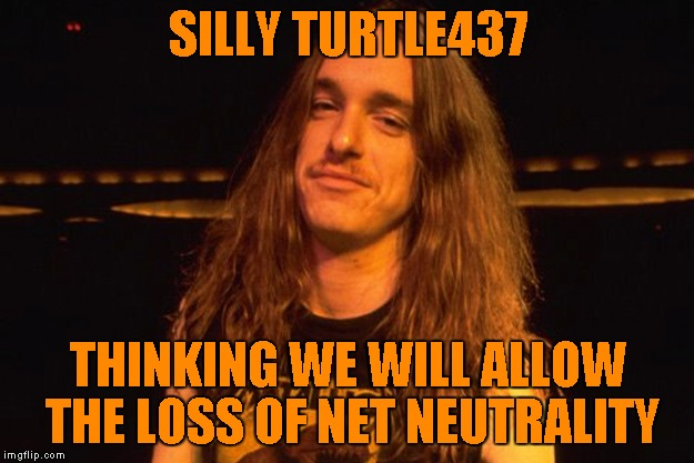 SILLY TURTLE437 THINKING WE WILL ALLOW THE LOSS OF NET NEUTRALITY | made w/ Imgflip meme maker